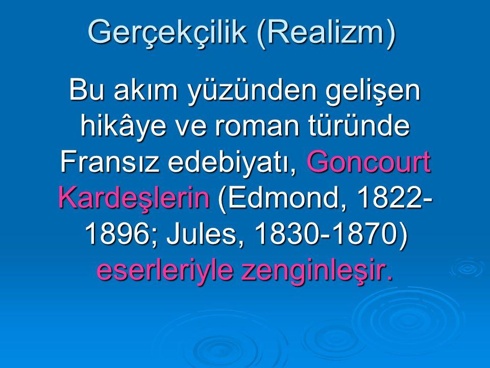 Gerçekçilik (Realizm) Bu akım yüzünden gelişen hikâye ve roman türünde Fransız edebiyatı, Goncourt Kardeşlerin (Edmond, 1822- 1896; Jules, 1830-1870) eserleriyle zenginleşir.
