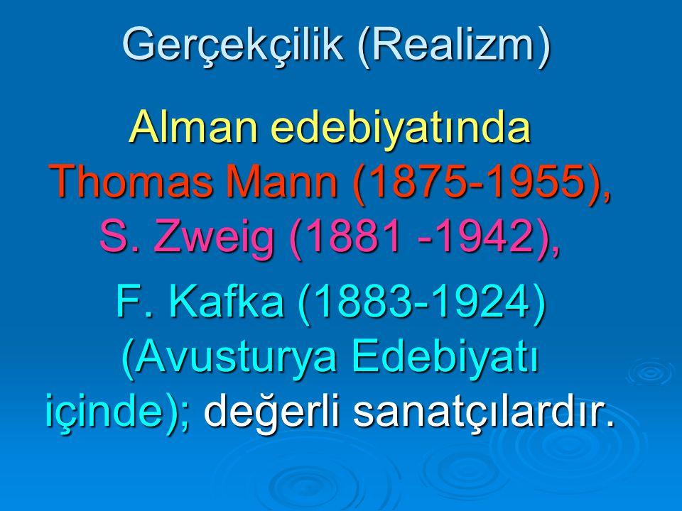 Gerçekçilik (Realizm) Alman edebiyatında Thomas Mann (1875-1955), S. Zweig (1881 -1942), F. Kafka (1883-1924) (Avusturya Edebiyatı içinde); değerli sa