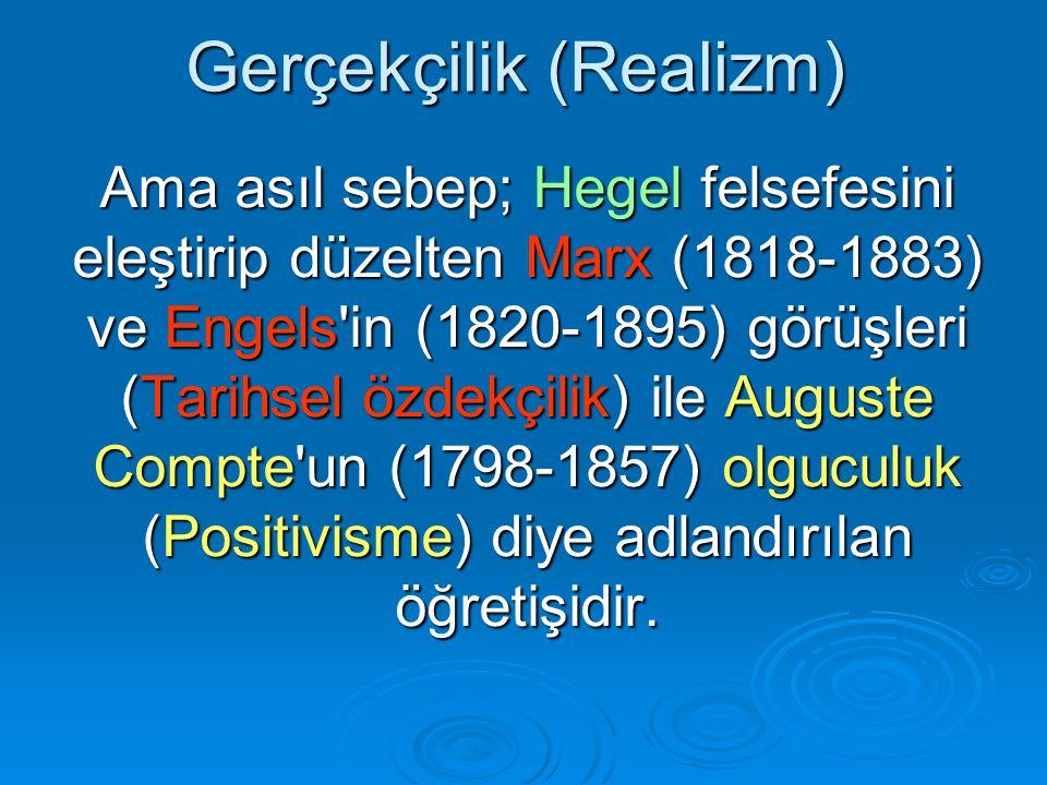Gerçekçilik (Realizm) Ama asıl sebep; Hegel felsefesini eleştirip düzelten Marx (1818-1883) ve Engels in (1820-1895) görüşleri (Tarihsel özdekçilik) ile Auguste Compte un (1798-1857) olguculuk (Positivisme) diye adlandırılan öğretişidir.