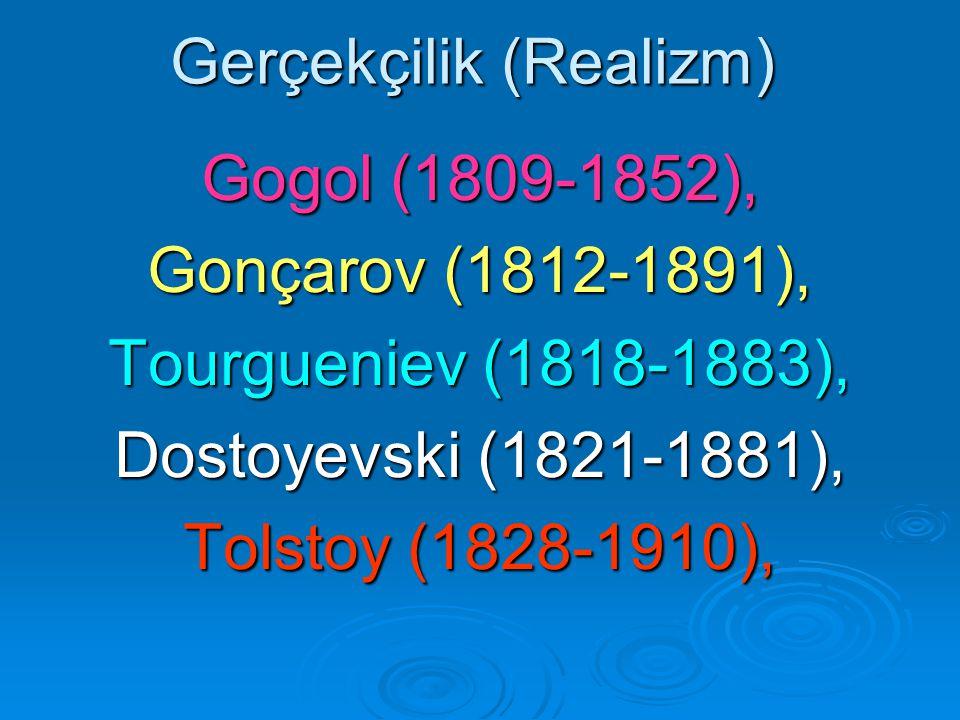 Gerçekçilik (Realizm) Gogol (1809-1852), Gonçarov (1812-1891), Tourgueniev (1818-1883), Dostoyevski (1821-1881), Tolstoy (1828-1910),