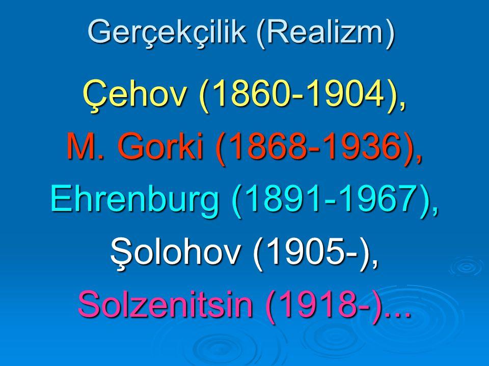 Gerçekçilik (Realizm) Çehov (1860-1904), M. Gorki (1868-1936), Ehrenburg (1891-1967), Şolohov (1905-), Solzenitsin (1918-)...