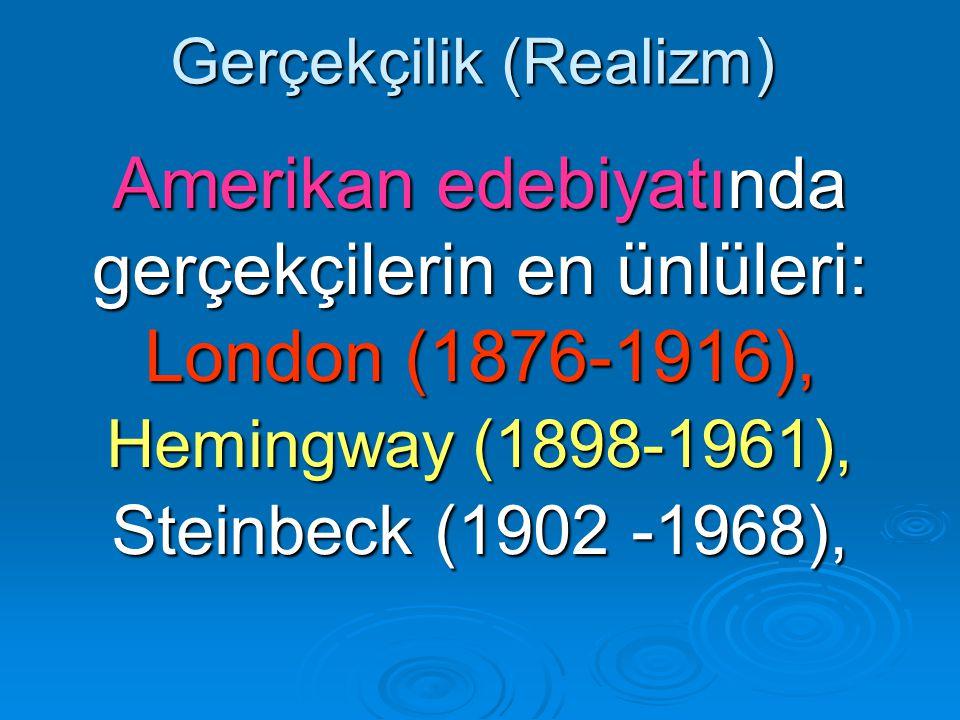 Gerçekçilik (Realizm) Amerikan edebiyatında gerçekçilerin en ünlüleri: London (1876-1916), Hemingway (1898-1961), Steinbeck (1902 -1968),