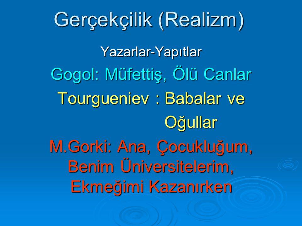 Gerçekçilik (Realizm) Yazarlar-Yapıtlar Gogol: Müfettiş, Ölü Canlar Tourgueniev : Babalar ve Oğullar Oğullar M.Gorki: Ana, Çocukluğum, Benim Üniversitelerim, Ekmeğimi Kazanırken