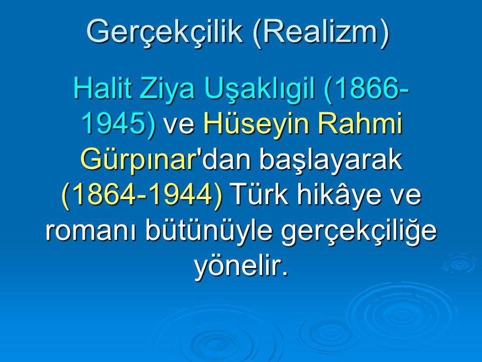 Gerçekçilik (Realizm) Halit Ziya Uşaklıgil (1866- 1945) ve Hüseyin Rahmi Gürpınar dan başlayarak (1864-1944) Türk hikâye ve romanı bütünüyle gerçekçiliğe yönelir.