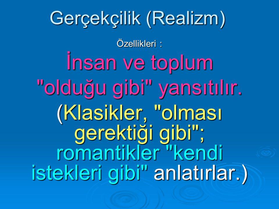 Gerçekçilik (Realizm) Özellikleri : İnsan ve toplum olduğu gibi yansıtılır.