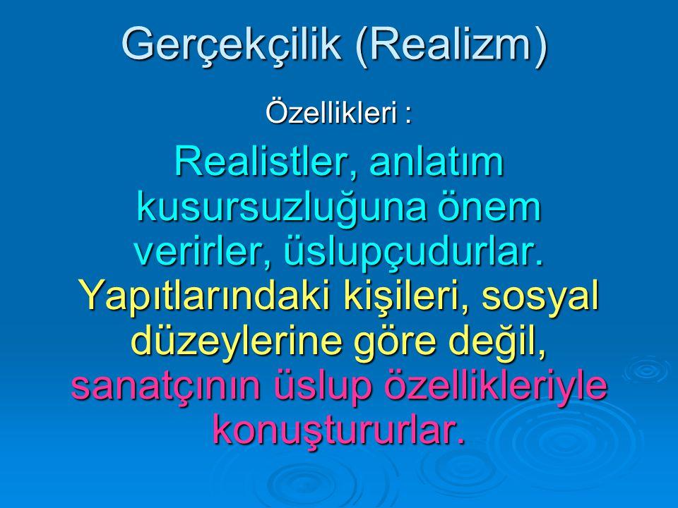 Gerçekçilik (Realizm) Özellikleri : Realistler, anlatım kusursuzluğuna önem verirler, üslupçudurlar.