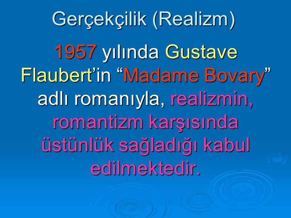 Gerçekçilik (Realizm) 1957 yılında Gustave Flaubert'in Madame Bovary adlı romanıyla, realizmin, romantizm karşısında üstünlük sağladığı kabul edilmektedir.