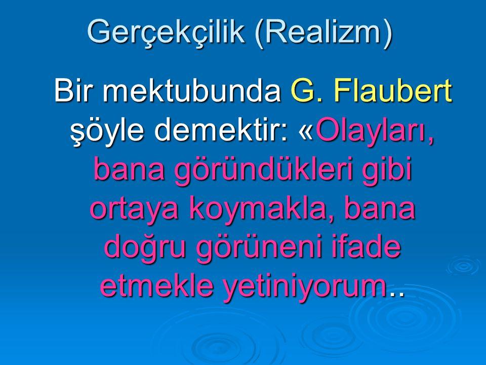 Gerçekçilik (Realizm) Bir mektubunda G. Flaubert şöyle demektir: «Olayları, bana göründükleri gibi ortaya koymakla, bana doğru görüneni ifade etmekle