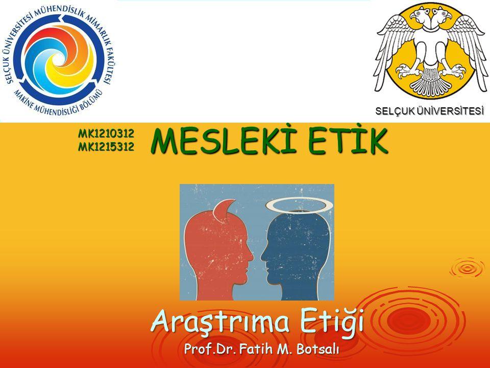Prof.Dr. Fatih M. Botsalı Araştrıma Etiği MESLEKİ ETİK MK1210312MK1215312 SELÇUK ÜNİVERSİTESİ