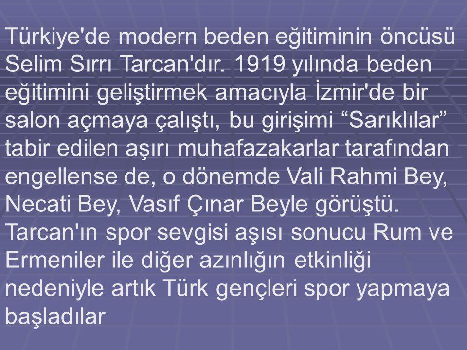 Türkiye'de modern beden eğitiminin öncüsü Selim Sırrı Tarcan'dır. 1919 yılında beden eğitimini geliştirmek amacıyla İzmir'de bir salon açmaya çalıştı,