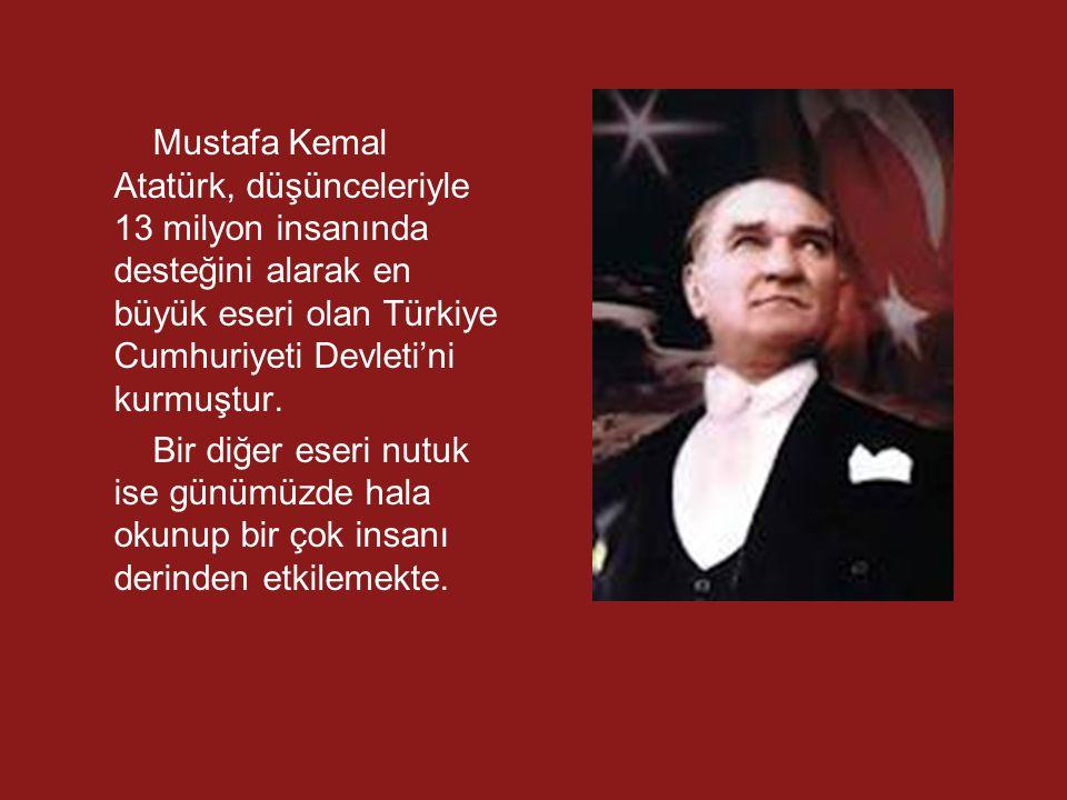 Mustafa Kemal Atatürk, düşünceleriyle 13 milyon insanında desteğini alarak en büyük eseri olan Türkiye Cumhuriyeti Devleti'ni kurmuştur. Bir diğer ese