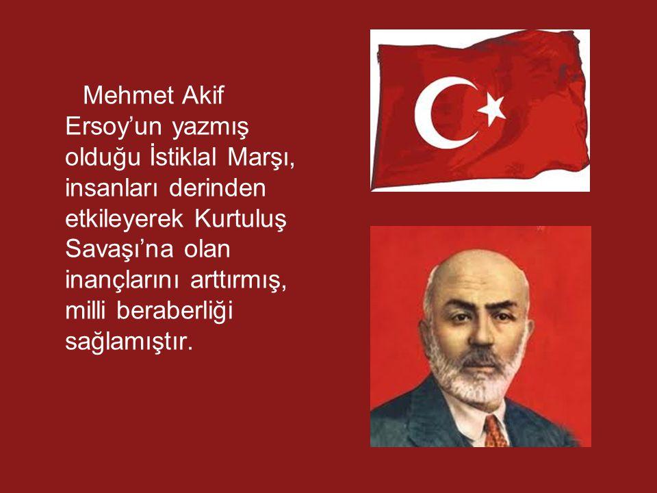 Mehmet Akif Ersoy'un yazmış olduğu İstiklal Marşı, insanları derinden etkileyerek Kurtuluş Savaşı'na olan inançlarını arttırmış, milli beraberliği sağ