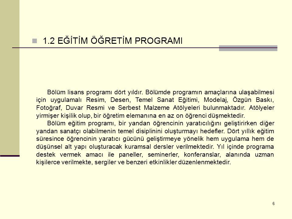 6 1.2 EĞİTİM ÖĞRETİM PROGRAMI Bölüm lisans programı dört yıldır. Bölümde programın amaçlarına ulaşabilmesi için uygulamalı Resim, Desen, Temel Sanat E