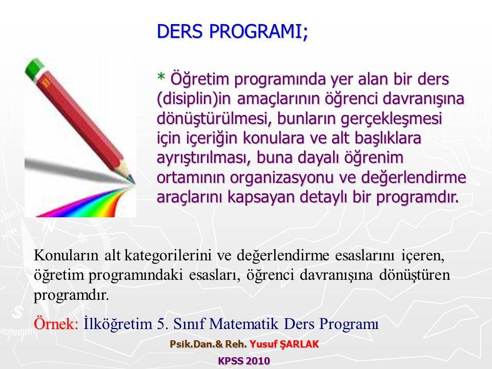 DERS PROGRAMI; * Öğretim programında yer alan bir ders (disiplin)in amaçlarının öğrenci davranışına dönüştürülmesi, bunların gerçekleşmesi için içeriğin konulara ve alt başlıklara ayrıştırılması, buna dayalı öğrenim ortamının organizasyonu ve değerlendirme araçlarını kapsayan detaylı bir programdır.