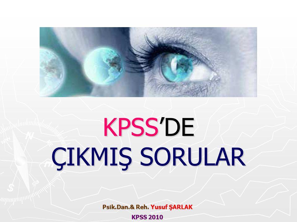 KPSS'DE ÇIKMIŞ SORULAR Psik.Dan.& Reh. Yusuf ŞARLAK KPSS 2010