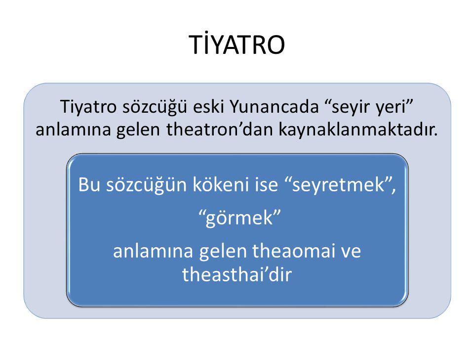 """TİYATRO Tiyatro sözcüğü eski Yunancada """"seyir yeri"""" anlamına gelen theatron'dan kaynaklanmaktadır. Bu sözcüğün kökeni ise """"seyretmek"""", """"görmek"""