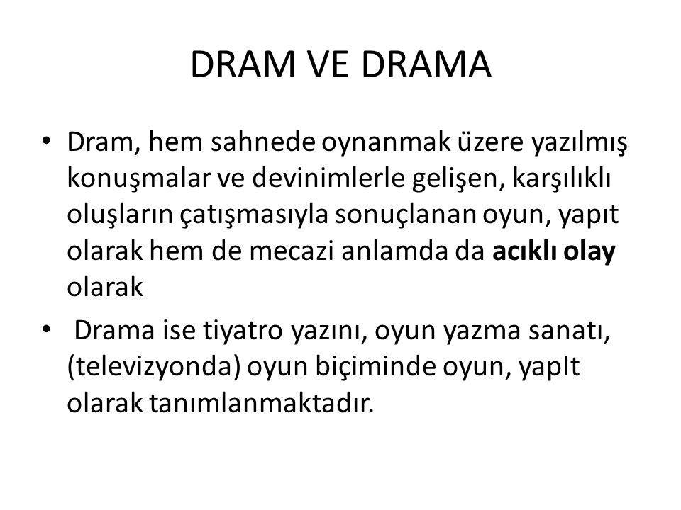 DRAM VE DRAMA Dram, hem sahnede oynanmak üzere yazılmış konuşmalar ve devinimlerle gelişen, karşılıklı oluşların çatışmasıyla sonuçlanan oyun, yapıt olarak hem de mecazi anlamda da acıklı olay olarak Drama ise tiyatro yazını, oyun yazma sanatı, (televizyonda) oyun biçiminde oyun, yapIt olarak tanımlanmaktadır.