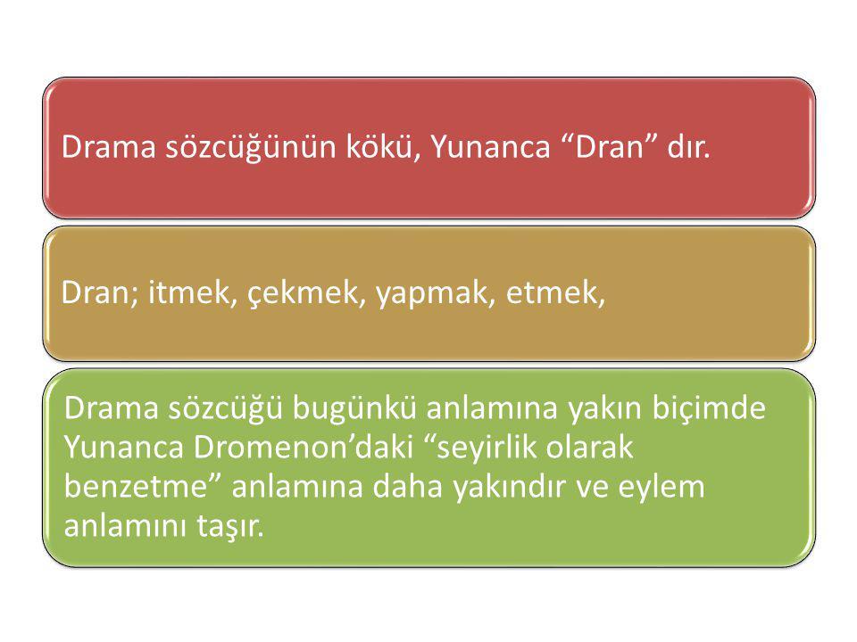 "Drama sözcüğünün kökü, Yunanca ""Dran"" dır. Dran; itmek, çekmek, yapmak, etmek, Drama sözcüğü bugünkü anlamına yakın biçimde Yunanca Drome"
