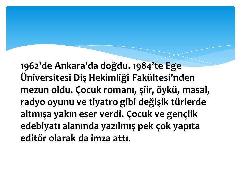 1962'de Ankara'da doğdu. 1984'te Ege Üniversitesi Diş Hekimliği Fakültesi'nden mezun oldu. Çocuk romanı, şiir, öykü, masal, radyo oyunu ve tiyatro gib