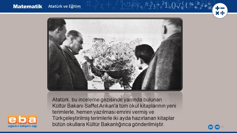 10 Atatürk, bu inceleme gezisinde yanında bulunan Kültür Bakanı Saffet Arıkan'a tüm okul kitaplarının yeni terimlerle, hemen yazılması emrini vermiş v