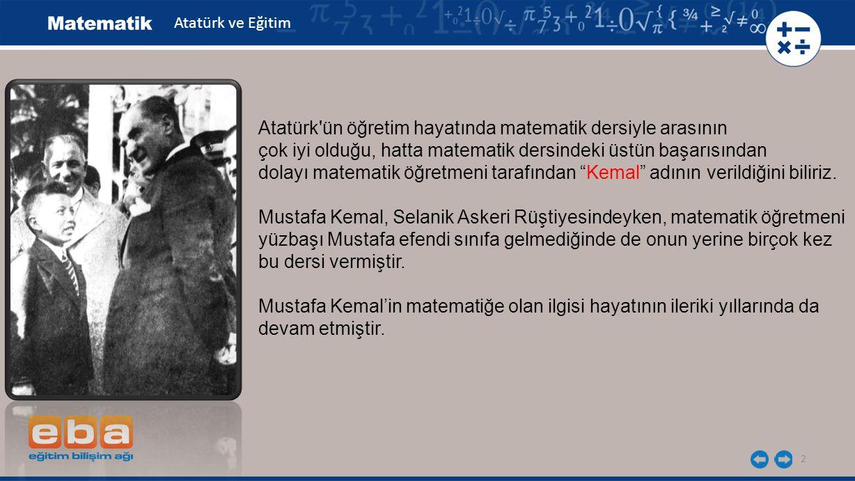 2 Atatürk'ün öğretim hayatında matematik dersiyle arasının çok iyi olduğu, hatta matematik dersindeki üstün başarısından dolayı matematik öğretmeni ta
