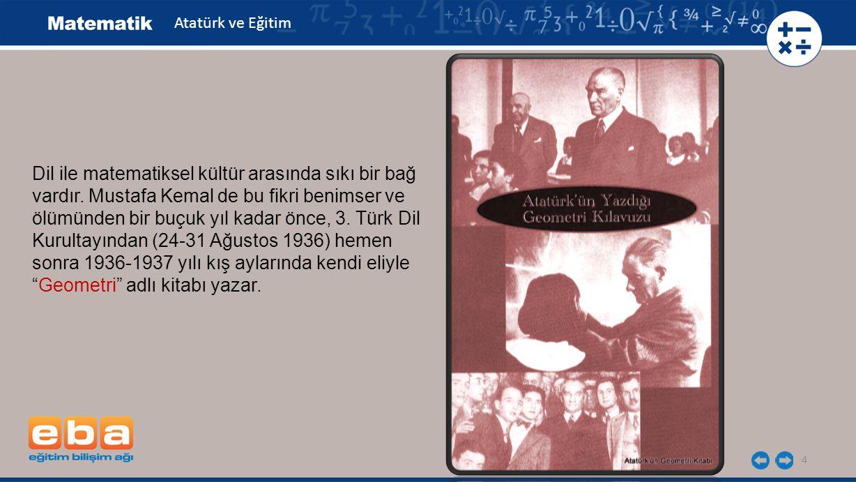5 Atatürk, geometri kitabını bir takım Fransızca geometri kitaplarını okuduktan sonra hazırlamış ve yapıt ilk kez 1937 yılında Geometri öğretenlerle, bu konuda kitap yazacaklara kılavuz olarak Kültür Bakanlığınca yayınlanmıştır.