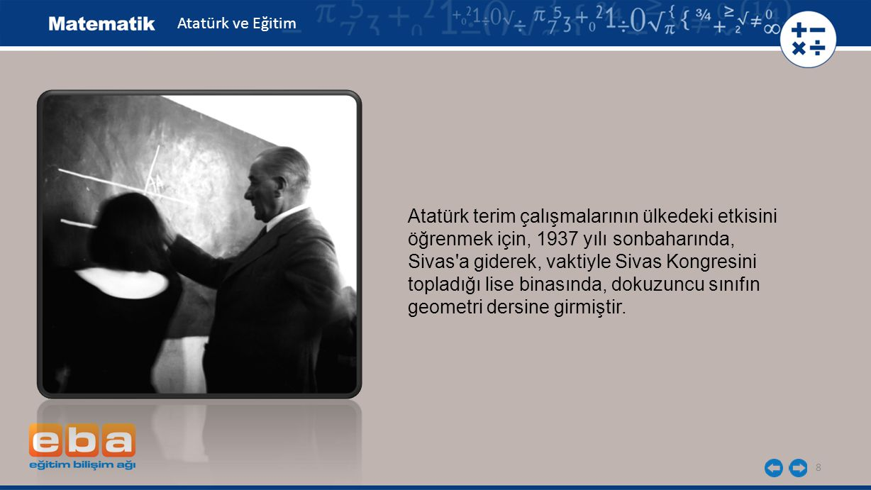 9 Bu derste eski terimlerle öğrenimin zorluğunu bir kez daha saptayan Atatürk, Bu anlaşılmaz terimlerle, öğrencilere bilgi verilemez diyerek kitabı atmış ve sonra tahta başına geçip dili yerine kenar , müselles yerine üçgen , müselles mütesaviyül adla yerine eşkenar üçgen , zaviye yerine açı terimlerini kullanarak ünlü Pisagor teoremini öğrencilere anlatmıştır.