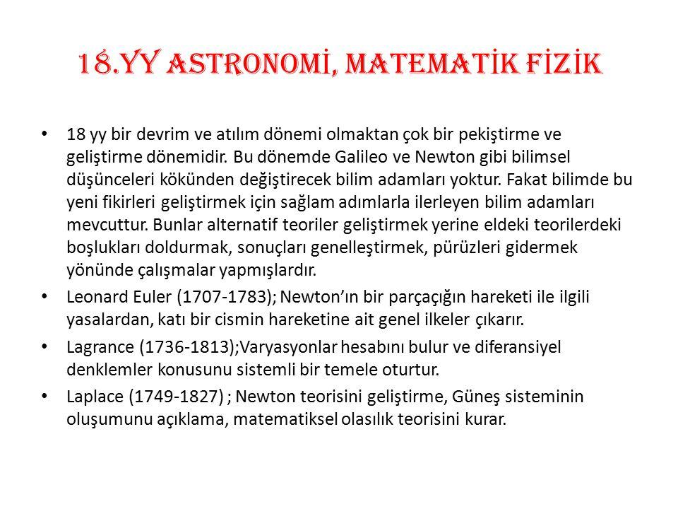 18.Yy ASTRONOM İ, MATEMAT İ K F İ Z İ K 18 yy bir devrim ve atılım dönemi olmaktan çok bir pekiştirme ve geliştirme dönemidir. Bu dönemde Galileo ve N
