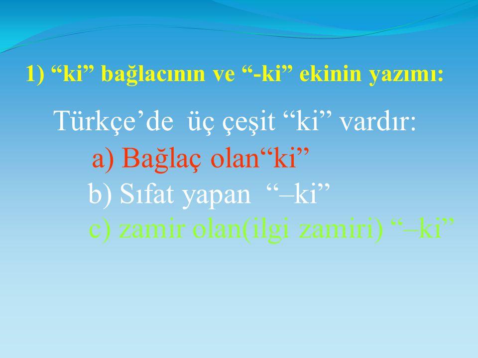 Türkçe'de üç çeşit ki vardır: 1) ki bağlacının ve -ki ekinin yazımı: a) Bağlaç olan ki b) Sıfat yapan –ki c) zamir olan(ilgi zamiri) –ki