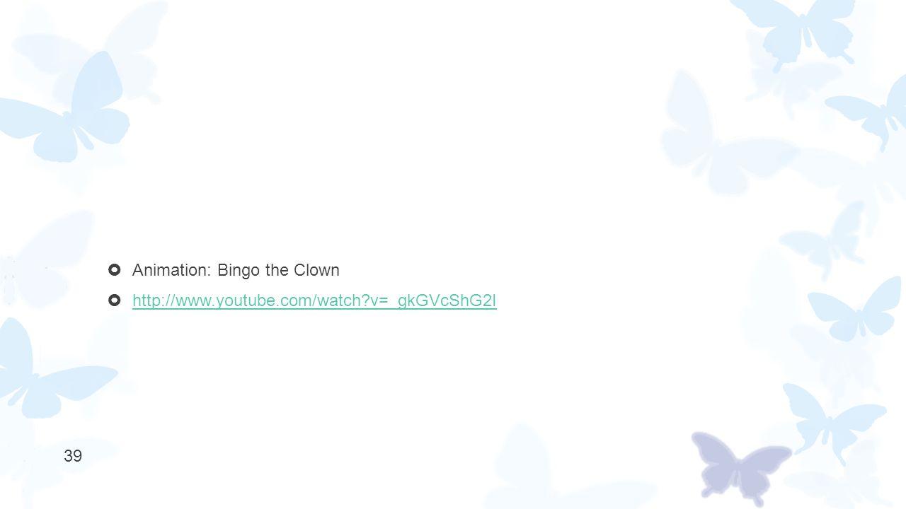  Animation: Bingo the Clown  http://www.youtube.com/watch?v=_gkGVcShG2I http://www.youtube.com/watch?v=_gkGVcShG2I 39