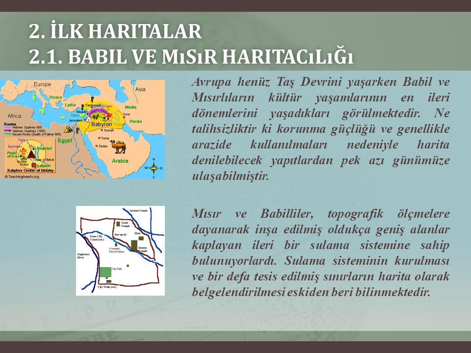 2. İLK HARITALAR 2.1. BABIL VE MıSıR HARITACıLıĞı Avrupa henüz Taş Devrini yaşarken Babil ve Mısırlıların kültür yaşamlarının en ileri dönemlerini yaş