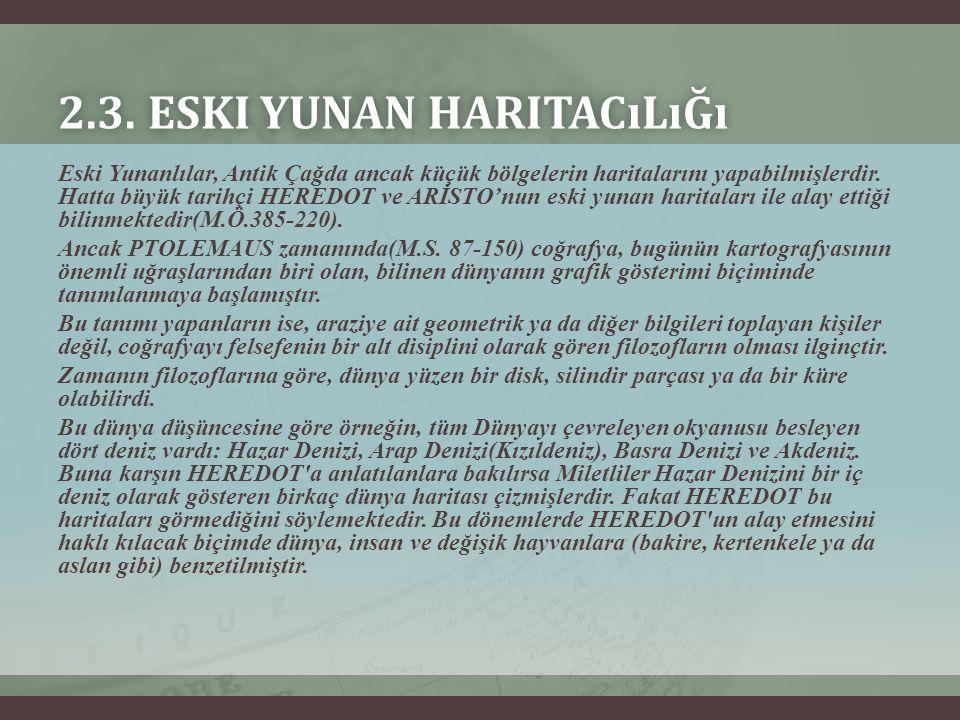 2.3. ESKI YUNAN HARITACıLıĞı2.3. ESKI YUNAN HARITACıLıĞı Eski Yunanlılar, Antik Çağda ancak küçük bölgelerin haritalarını yapabilmişlerdir. Hatta büyü