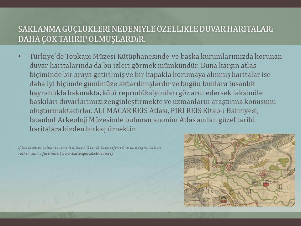 SAKLANMA GÜÇLÜKLERI NEDENIYLE ÖZELLIKLE DUVAR HARITALARı DAHA ÇOK TAHRIP OLMUŞLARDıR. Türkiye'de Topkapı Müzesi Kütüphanesinde ve başka kurumlarımızda