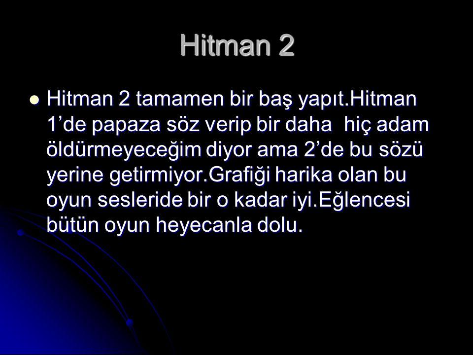 Hitman 2 Hitman 2 tamamen bir baş yapıt.Hitman 1'de papaza söz verip bir daha hiç adam öldürmeyeceğim diyor ama 2'de bu sözü yerine getirmiyor.Grafiği harika olan bu oyun sesleride bir o kadar iyi.Eğlencesi bütün oyun heyecanla dolu.