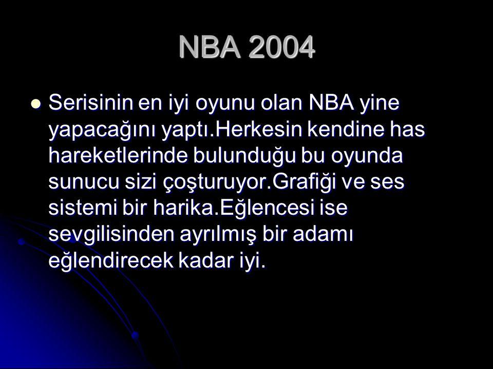 NBA 2004 Serisinin en iyi oyunu olan NBA yine yapacağını yaptı.Herkesin kendine has hareketlerinde bulunduğu bu oyunda sunucu sizi çoşturuyor.Grafiği ve ses sistemi bir harika.Eğlencesi ise sevgilisinden ayrılmış bir adamı eğlendirecek kadar iyi.