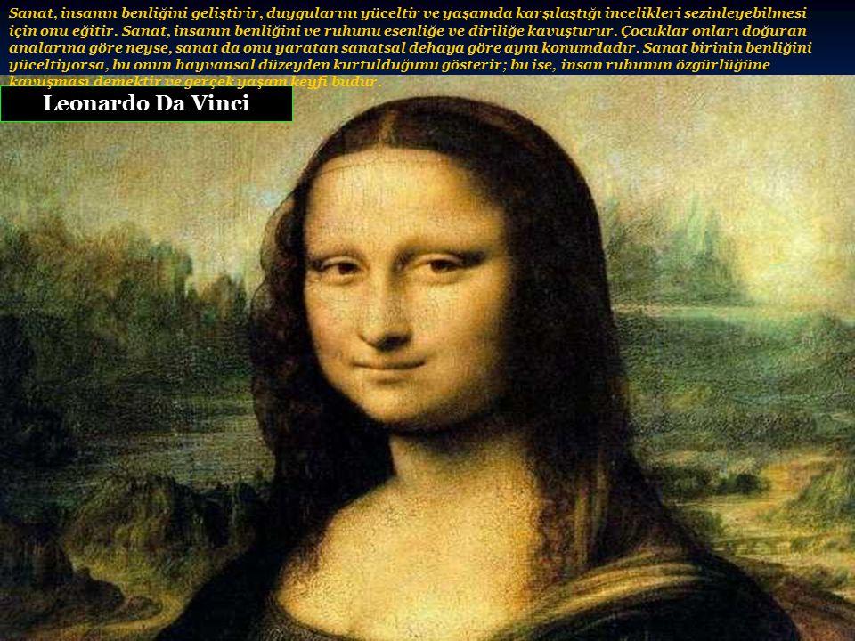 Leonardo Da Vinci Sanat, insanın benliğini geliştirir, duygularını yüceltir ve yaşamda karşılaştığı incelikleri sezinleyebilmesi için onu eğitir.
