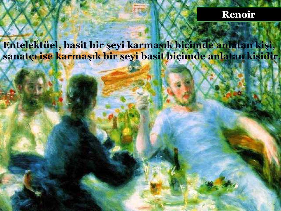 Renoir Entelektüel, basit bir şeyi karmaşık biçimde anlatan kişi, sanatçı ise karmaşık bir şeyi basit biçimde anlatan kişidir.