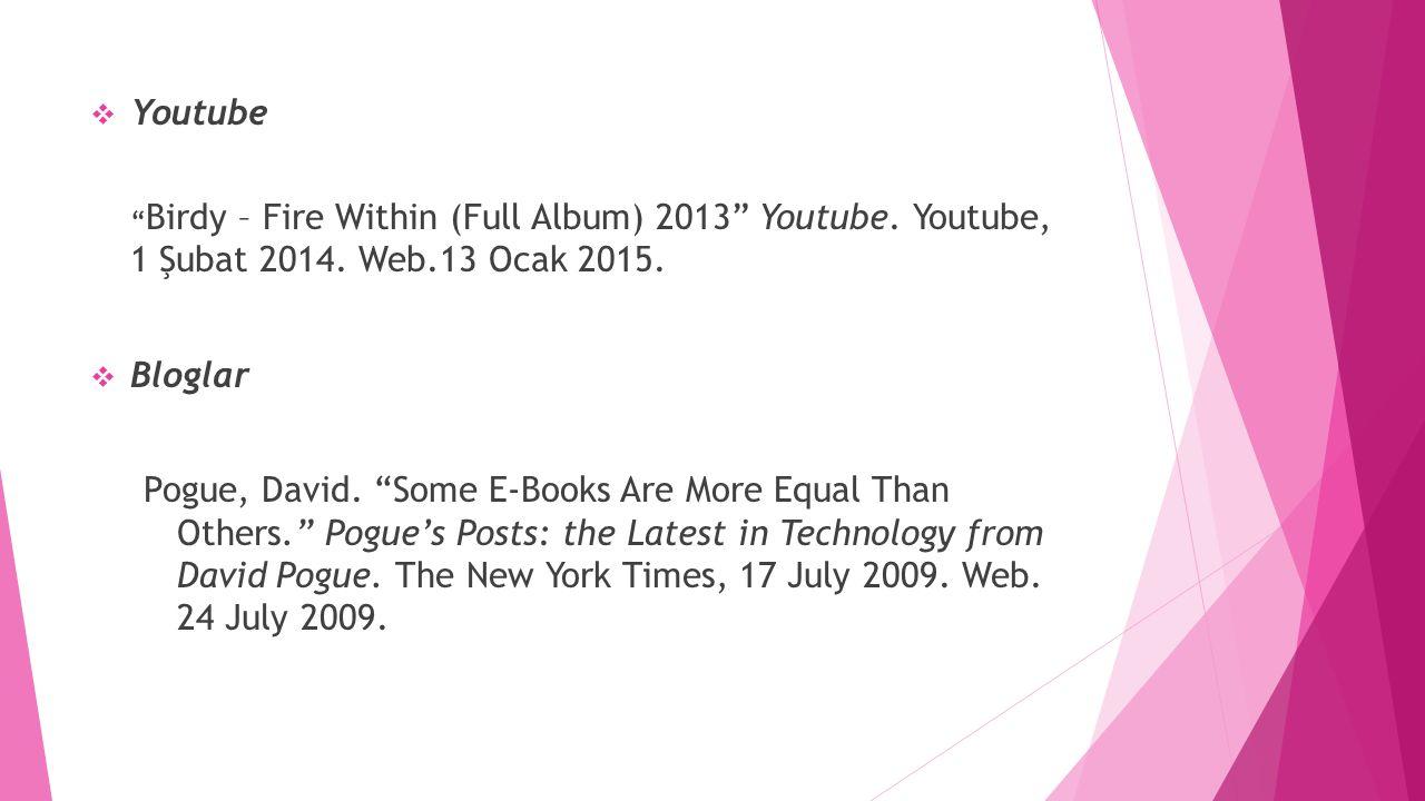 " Youtube "" Birdy – Fire Within (Full Album) 2013"" Youtube. Youtube, 1 Şubat 2014. Web.13 Ocak 2015.  Bloglar Pogue, David. ""Some E-Books Are More Eq"