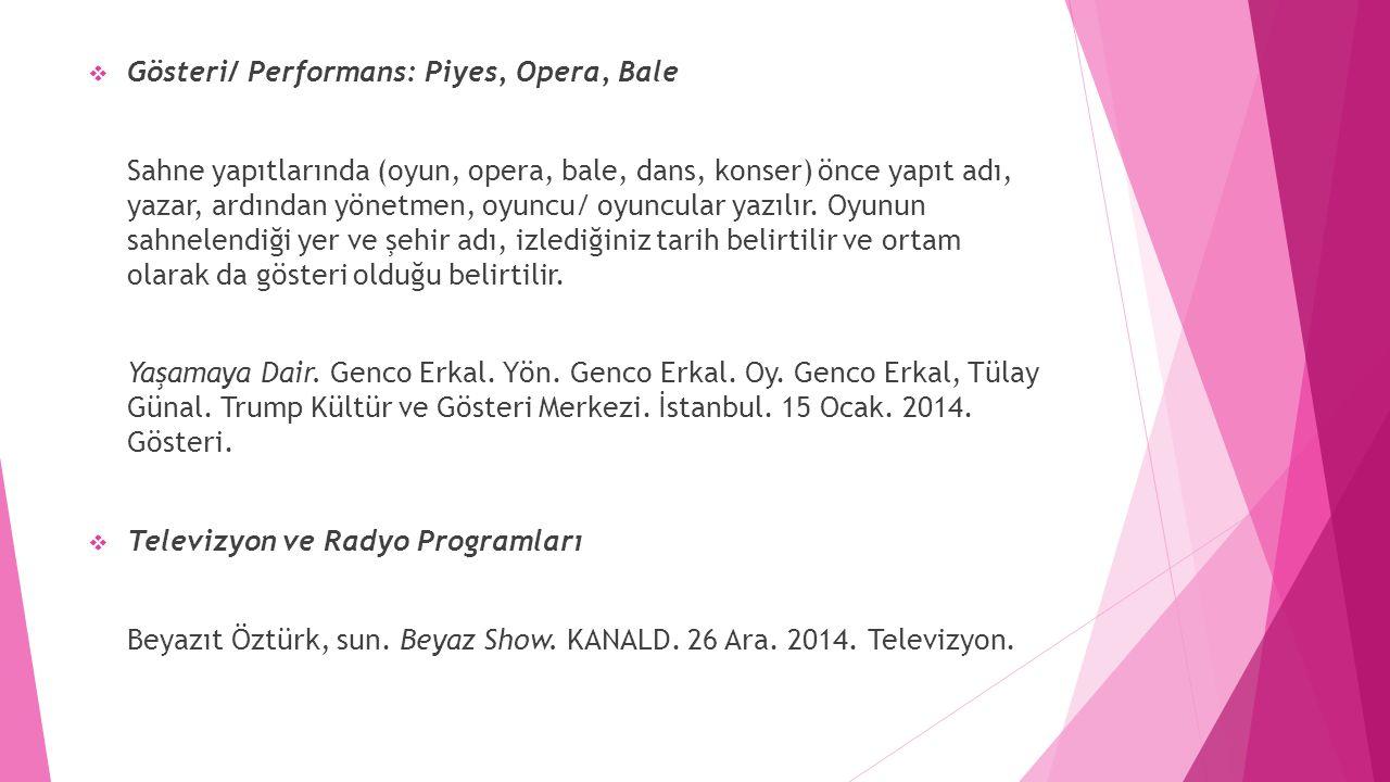  Gösteri/ Performans: Piyes, Opera, Bale Sahne yapıtlarında (oyun, opera, bale, dans, konser) önce yapıt adı, yazar, ardından yönetmen, oyuncu/ oyunc