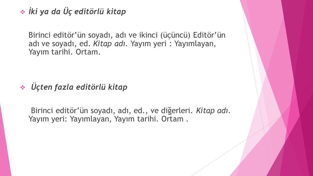  İki ya da Üç editörlü kitap Birinci editör'ün soyadı, adı ve ikinci (üçüncü) Editör'ün adı ve soyadı, ed. Kitap adı. Yayım yeri : Yayımlayan, Yayım