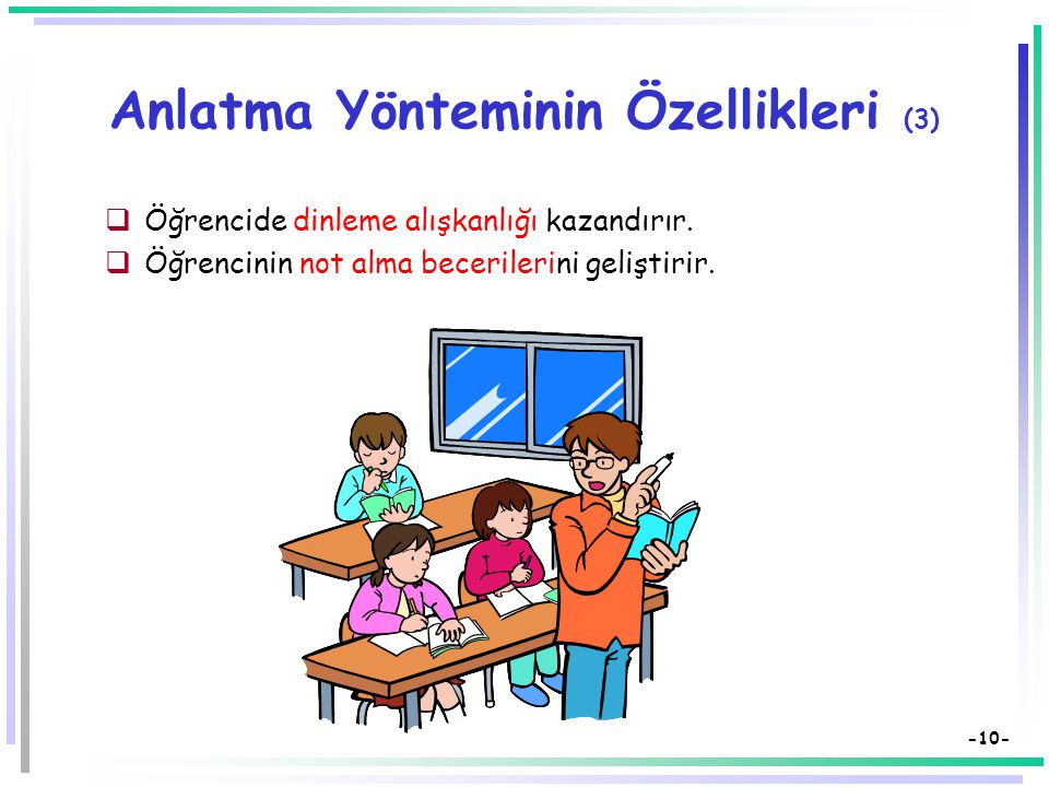 -9- Anlatma Yönteminin Özellikleri (2)  Öğretmen merkezlidir.  Aynı anda çok sayıda kişiye bilgi aktarılır.  Kısa zamanda çok bilgi verilir.