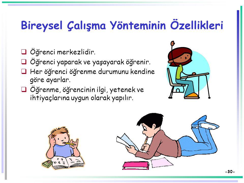 -29- Bireysel Çalışma Yöntemi  Öğrenci konuyu yaparak, yaşayarak öğrenmeye çabalar.  Öğrenci tek başına çalışma yapmak istediğinde başvurur.  Araşt