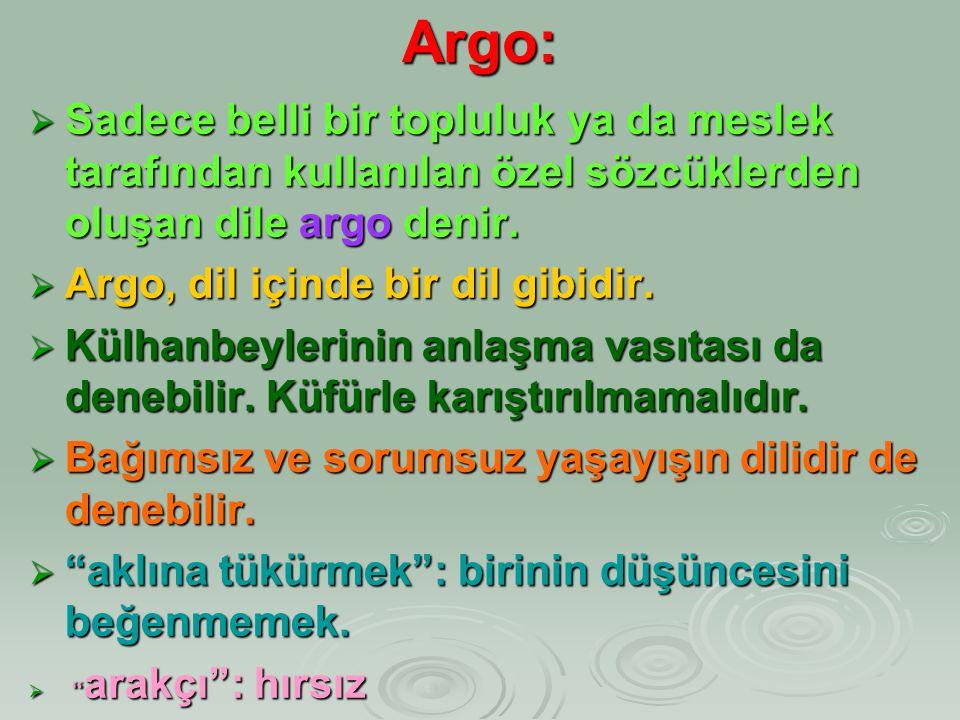 Argo:  Sadece belli bir topluluk ya da meslek tarafından kullanılan özel sözcüklerden oluşan dile argo denir.  Argo, dil içinde bir dil gibidir.  K