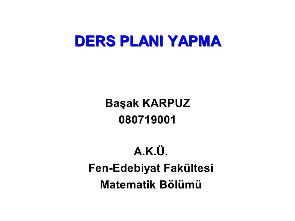 DERS PLANI YAPMA A.K.Ü. Fen-Edebiyat Fakültesi Matematik Bölümü Başak KARPUZ 080719001