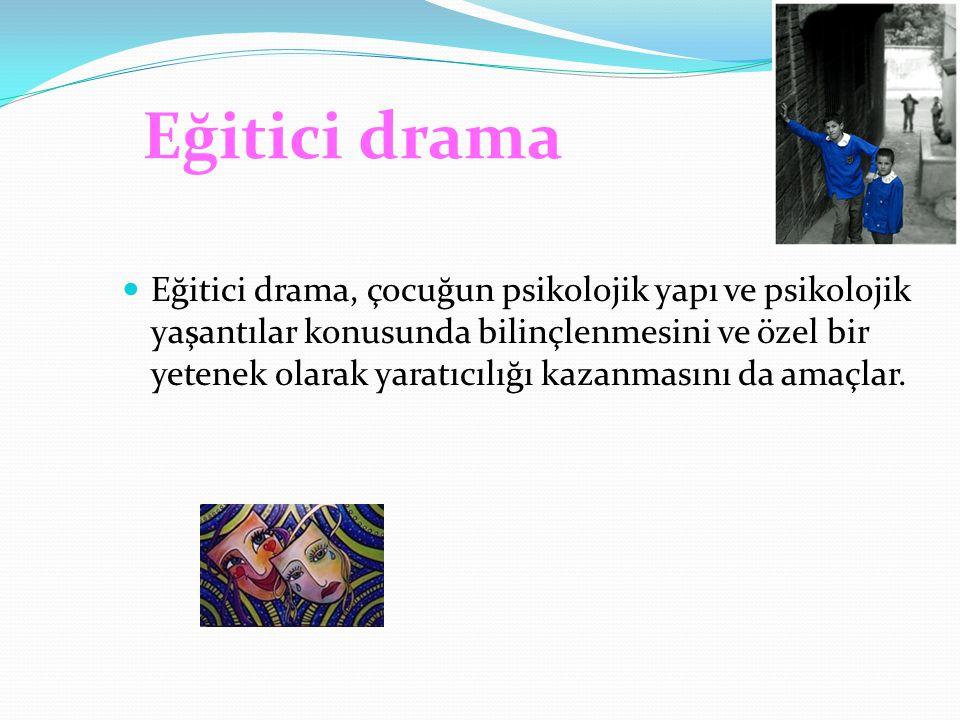 Eğitici drama Eğitici drama, çocuğun psikolojik yapı ve psikolojik yaşantılar konusunda bilinçlenmesini ve özel bir yetenek olarak yaratıcılığı kazanm