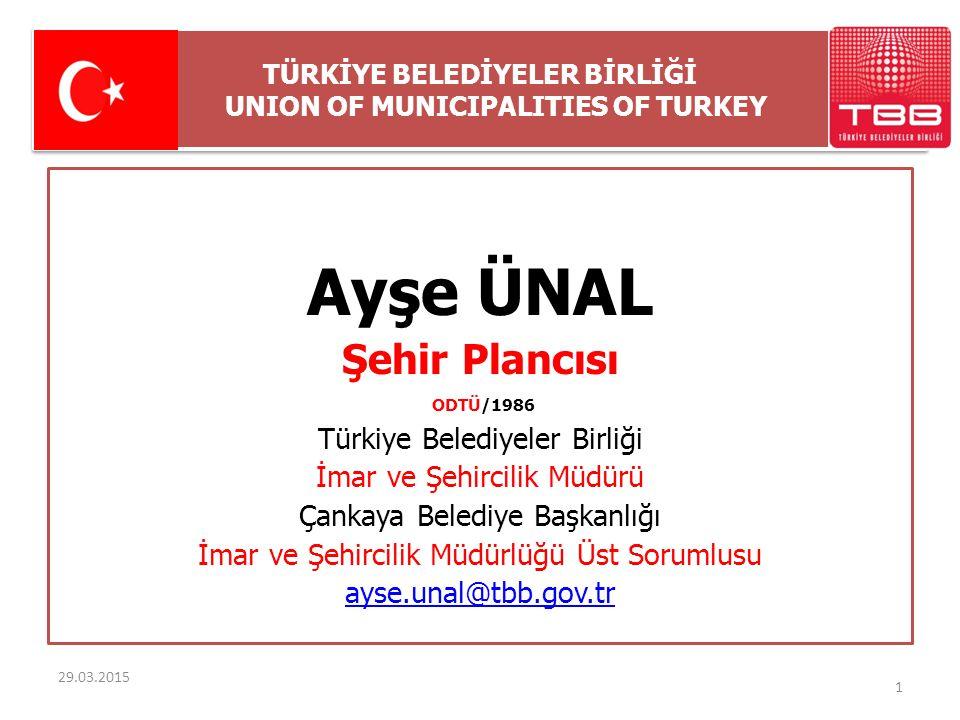 TÜRKİYE BELEDİYELER BİRLİĞİ UNION OF MUNICIPALITIES OF TURKEY 29.03.2015 Ayşe ÜNAL Şehir Plancısı ODTÜ/1986 Türkiye Belediyeler Birliği İmar ve Şehirc