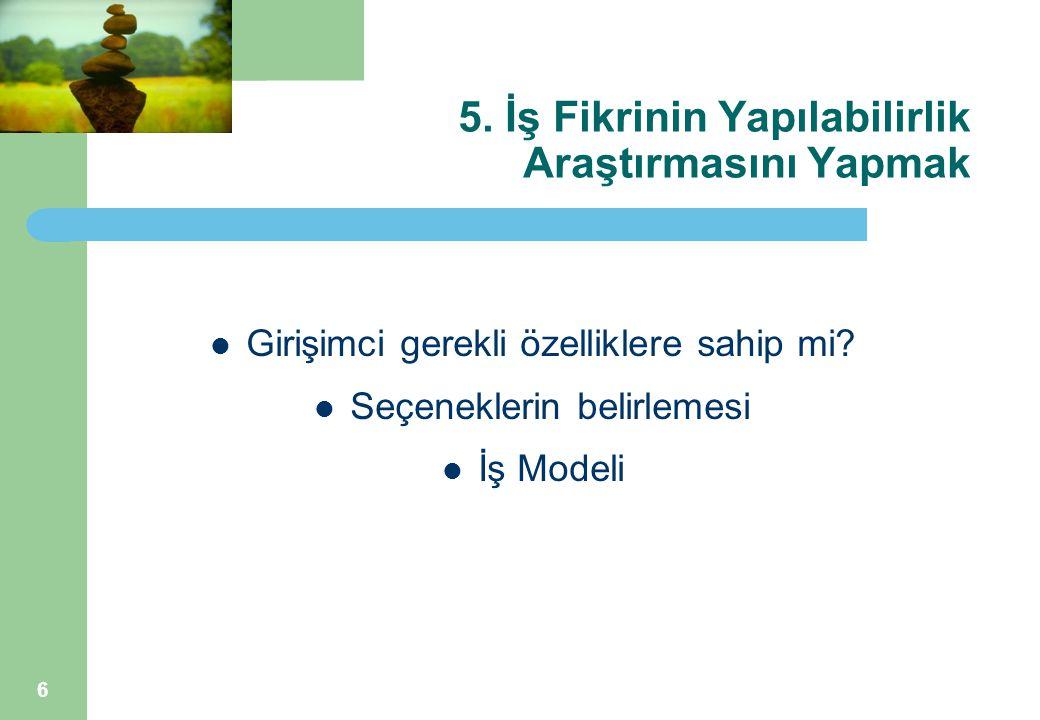 6 5. İş Fikrinin Yapılabilirlik Araştırmasını Yapmak Girişimci gerekli özelliklere sahip mi? Seçeneklerin belirlemesi İş Modeli
