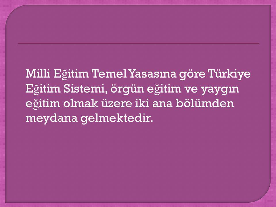 Milli E ğ itim Temel Yasasına göre Türkiye E ğ itim Sistemi, örgün e ğ itim ve yaygın e ğ itim olmak üzere iki ana bölümden meydana gelmektedir.