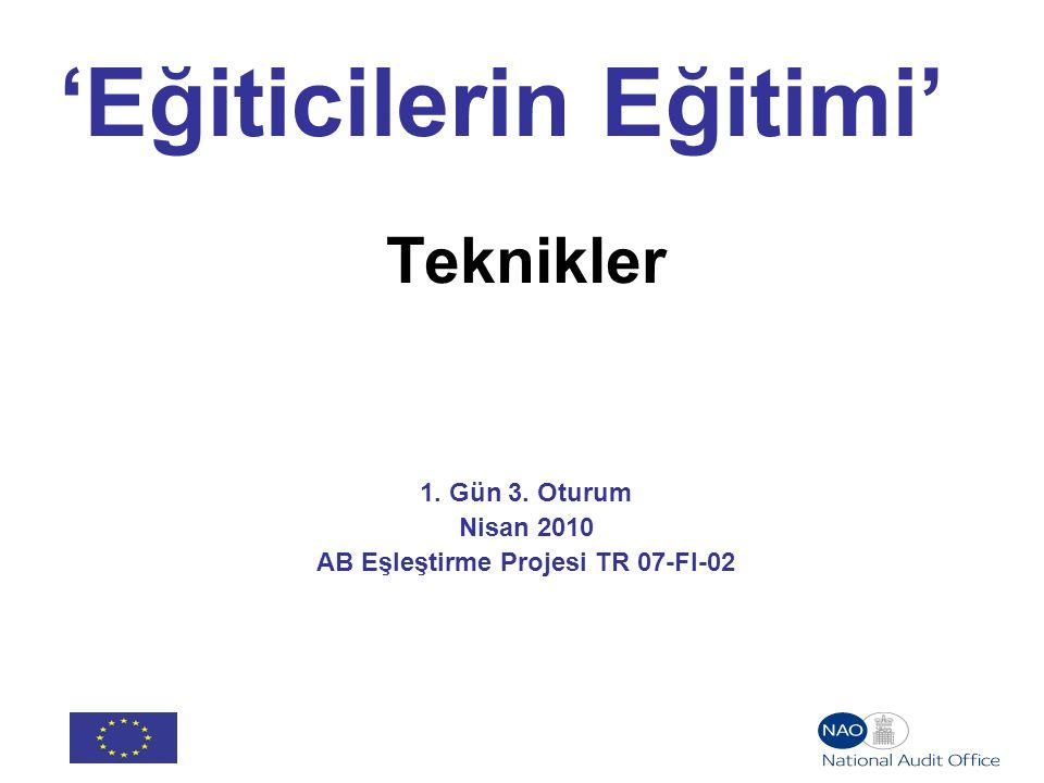 'Eğiticilerin Eğitimi' Teknikler 1. Gün 3. Oturum Nisan 2010 AB Eşleştirme Projesi TR 07-FI-02