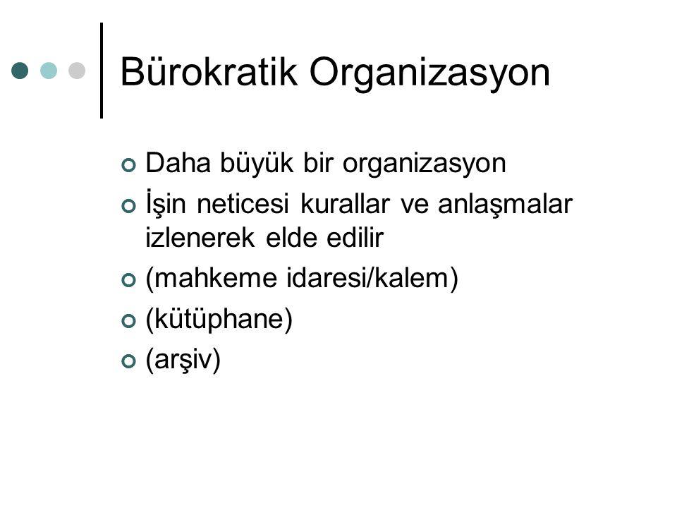 Bürokratik Organizasyon Daha büyük bir organizasyon İşin neticesi kurallar ve anlaşmalar izlenerek elde edilir (mahkeme idaresi/kalem) (kütüphane) (arşiv)